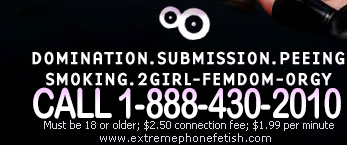 DOMINATION, SUBMISSION, SMOKING, PEEING & 2-GIRL FEMDOM. 100% Fetish Phonesex!